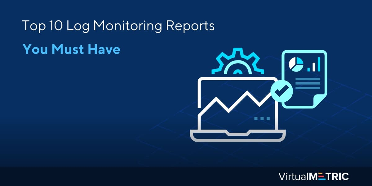 Top 10 Log Monitoring Reports You Must Have