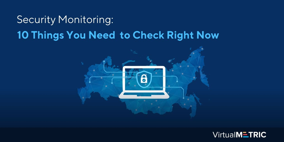 Security Monitoring: 10 things you need to check right now
