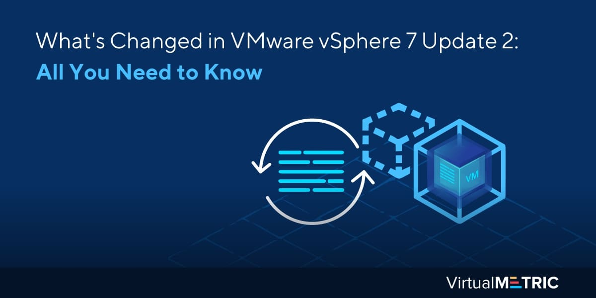What's Changed in VMware vSphere 7 Update 2: All You Need to Know