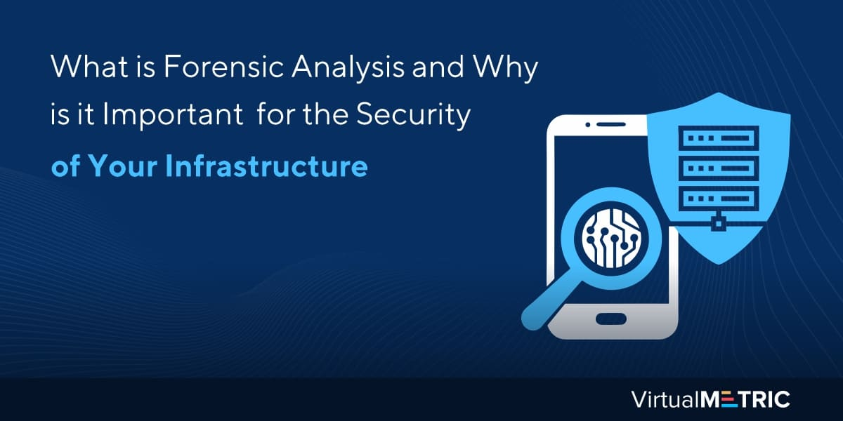 What is Forensic Analysis and Why is it Important for the Security of Your Infrastructure